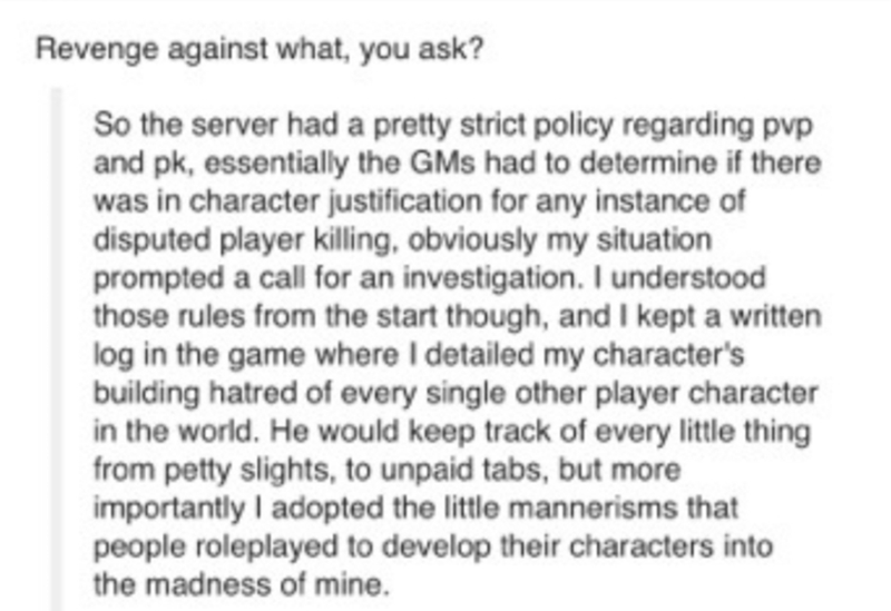 Text - Revenge against what, you ask? So the server had a pretty strict policy regarding pvp and pk, essentially the GMs had to determine if there was in character justification for any instance of disputed player killing, obviously my situation prompted a call for an investigation. I understood those rules from the start though, and I kept a written log in the game where I detailed my character's building hatred of every single other player character in the world. He would keep track of every l