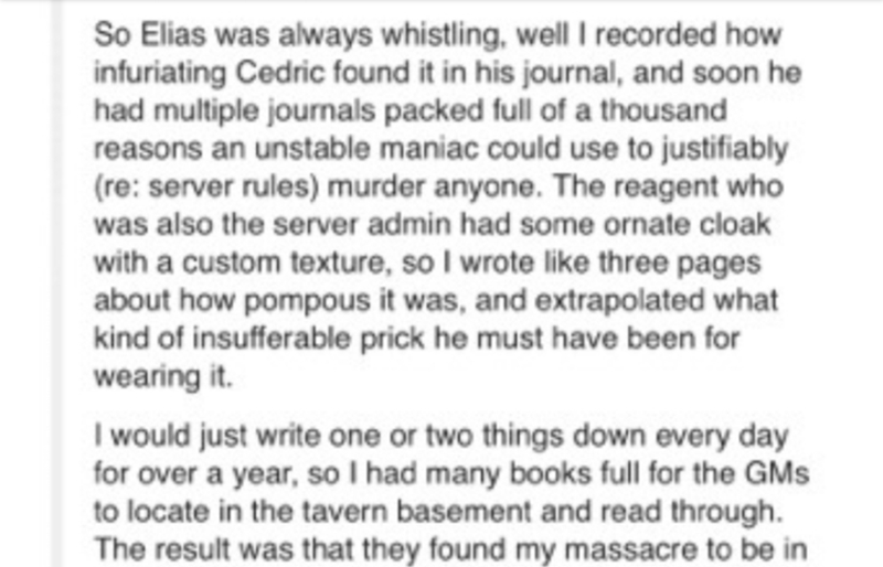 Text - So Elias was always whistling, well I recorded how infuriating Cedric found it in his journal, and soon he had multiple journals packed full of a thousand reasons an unstable maniac could use to justifiably (re: server rules) murder anyone. The reagent who was also the server admin had some ornate cloak with a custom texture, so I wrote like three pages about how pompous it was, and extrapolated what kind of insufferable prick he must have been for wearing it. I would just write one or tw