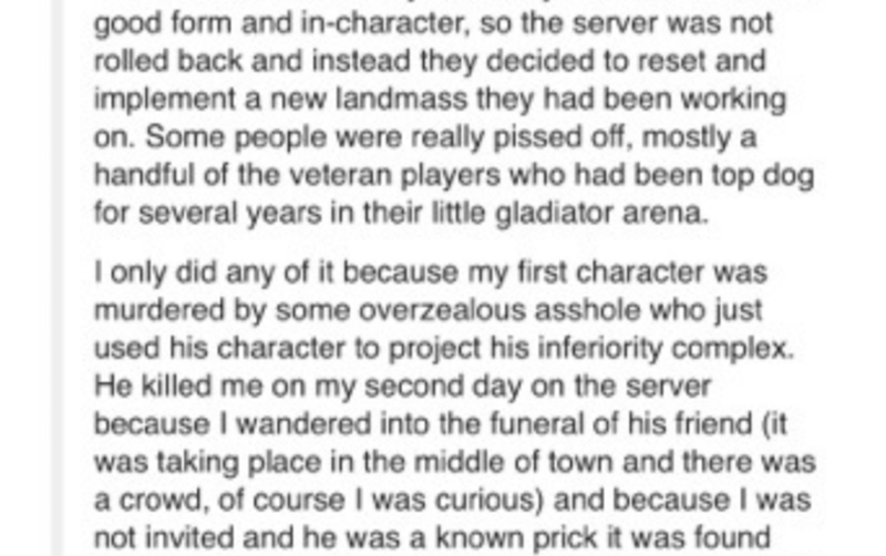 Text - good form and in-character, so the server was not rolled back and instead they decided to reset and implement a new landmass they had been working on. Some people were really pissed off, mostly a handful of the veteran players who had been top dog for several years in their little gladiator arena. I only did any of it because my first character was murdered by some overzealous asshole who just used his character to project his inferiority complex. He killed me on my second day on the serv