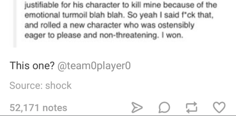Text - justifiable for his character to kill mine because of the emotional turmoil blah blah. So yeah I said f'ck that, and rolled a new character who was ostensibly eager to please and non-threatening. I won. This one? @team0player0 Source: shock 52,171 notes