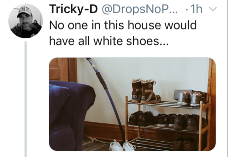 Product - Tricky-D @DropsNoP.. · 1h No one in this house would have all white shoes...