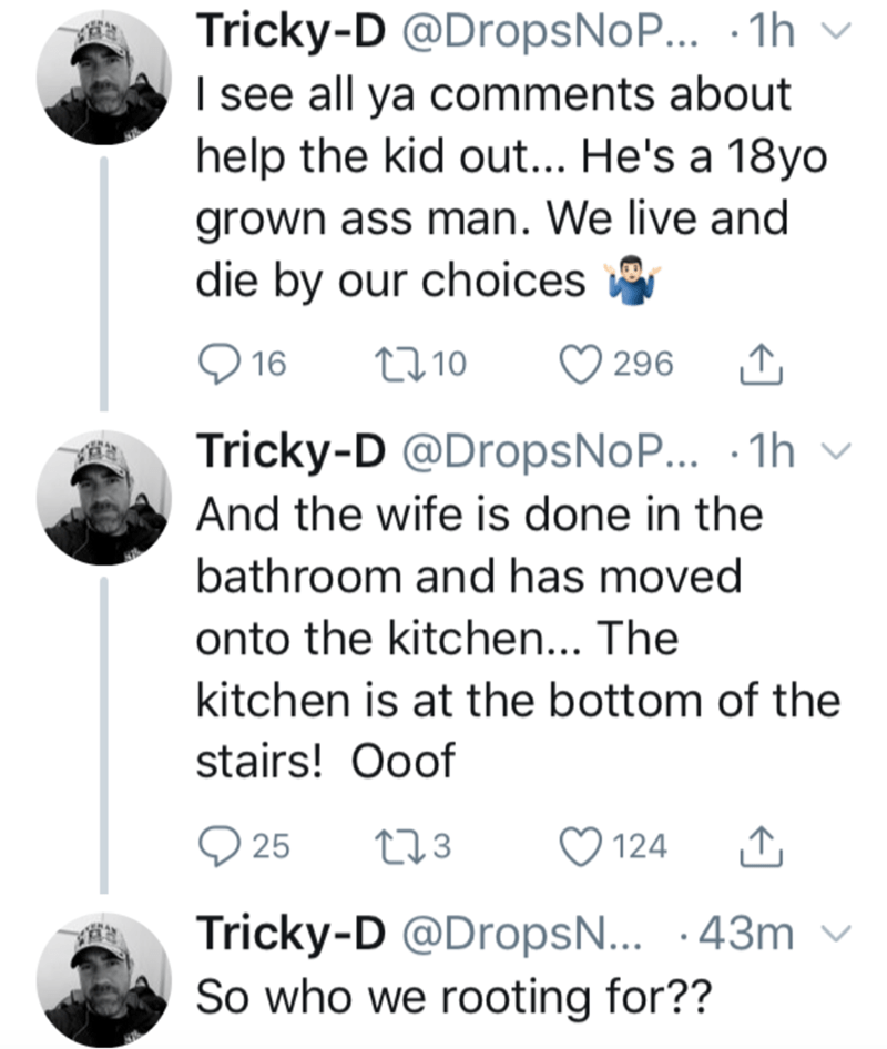 Text - Tricky-D @DropsNoP... ·1h v I see all ya comments about help the kid out... He's a 18yo grown ass man. We live and die by our choices O 16 2710 O 296 Tricky-D @DropsNoP... · 1h v And the wife is done in the bathroom and has moved onto the kitchen... The kitchen is at the bottom of the stairs! Ooof 25 273 124 Tricky-D @DropsN... ·43m v So who we rooting for??
