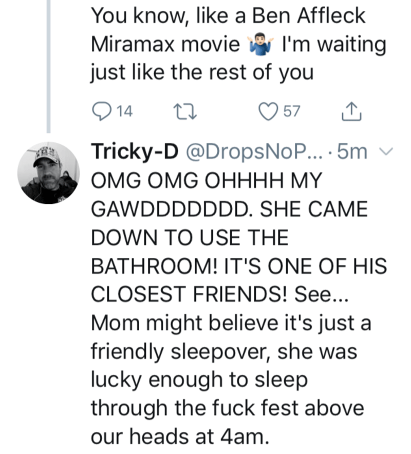 Text - You know, like a Ben Affleck I'm waiting Miramax movie just like the rest of you O 14 57 Tricky-D @DropsNo... · 5m ОMG OMG OНННН МҮ GAWDDDDDDD. SHE CAME DOWN TO USE THE BATHROOM! IT'S ONE OF HIS CLOSEST FRIENDS! See... Mom might believe it's just a friendly sleepover, she was lucky enough to sleep through the fuck fest above our heads at 4am.