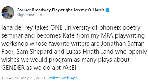 Text - Former Broadway Playwright Jeremy O. Harris @jeremyoharris lana del rey takes ONE university of phoneix poetry seminar and becomes Kate from my MFA playwriting workshop whose favorite writers are Jonathan Safran Foer, Sam Shepard and Lucas Hnath.and who openly wishes we would program as many plays about GENDER as we do abt rAcE! 12:14 PM · May 21, 2020 · Twitter Web App
