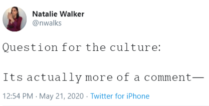Text - Natalie Walker @nwalks Question for the culture: Its actually more of a comment– 12:54 PM May 21, 2020 · Twitter for iPhone