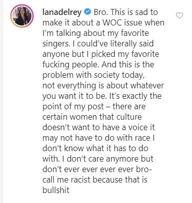 Text - lanadelrey O Bro. This is sad to make it about a WOC issue when I'm talking about my favorite singers. I could've literally said anyone but I picked my favorite fucking people. And this is the problem with society today, not everything is about whatever you want it to be. It's exactly the point of my post- there are certain women that culture doesn't want to have a voice it may not have to do with race I don't know what it has to do with. I don't care anymore but don't ever ever ever ever