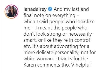 Text - lanadelrey O And my last and final note on everything - when I said people who look like me - I meant the people who don't look strong or necessarily smart, or like they're in control etc. it's about advocating for a more delicate personality, not for white woman – thanks for the Karen comments tho. V helpful