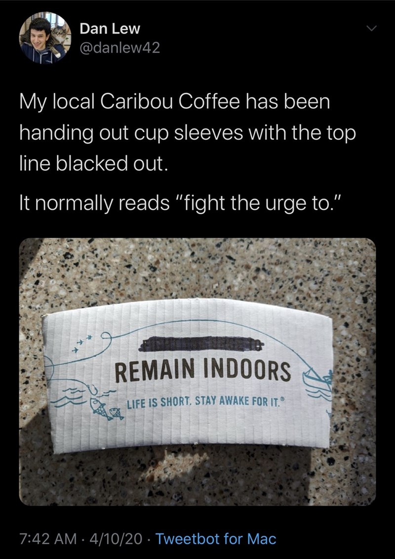 """Text - Dan Lew @danlew42 My local Caribou Coffee has been handing out cup sleeves with the top line blacked out. It normally reads """"fight the urge to."""" REMAIN INDOORS LIFE IS SHORT, STAY AWAKE FOR IT. 7:42 AM · 4/10/20 · Tweetbot for Mac"""