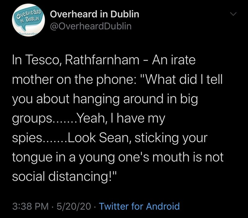 "Text - Overheard in Dublin IN DUBLIN @OverheardDublin OverhearADu In Tesco, Rathfarnham - An irate mother on the phone: ""What did I tell you about hanging around in big groups...Yeah, I have my .......Look Sean, sticking your tongue in a young one's mouth is not social distancing!"" 3:38 PM · 5/20/20 · Twitter for Android"