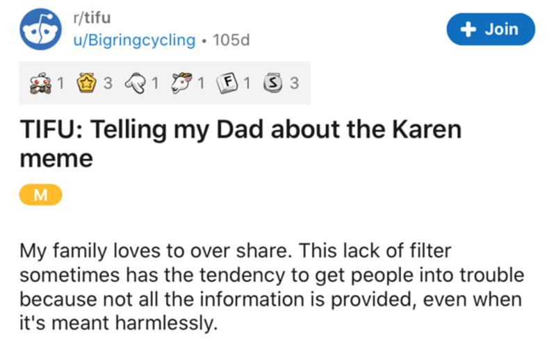 Text - r/tifu + Join u/Bigringcycling • 105d 3 '1 E 1 3 3 TIFU: Telling my Dad about the Karen meme M My family loves to over share. This lack of filter sometimes has the tendency to get people into trouble because not all the information is provided, even when it's meant harmlessly.