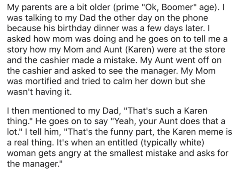 """Text - My parents are a bit older (prime """"Ok, Boomer"""" age). I was talking to my Dad the other day on the phone because his birthday dinner was a few days later. I asked how mom was doing and he goes on to tell me a story how my Mom and Aunt (Karen) were at the store and the cashier made a mistake. My Aunt went off on the cashier and asked to see the manager. My Mom was mortified and tried to calm her down but she wasn't having it. I then mentioned to my Dad, """"That's such a Karen thing."""" He goes"""