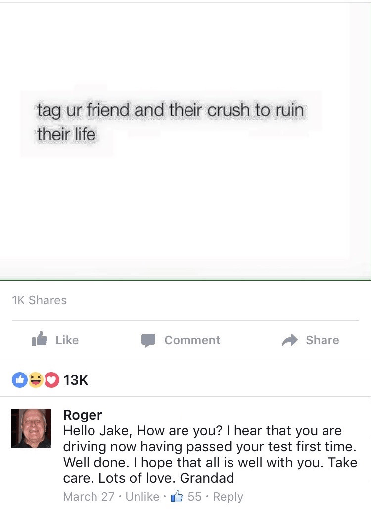 Text - tag ur friend and their crush to ruin their life 1K Shares Like Comment Share 13K Roger Hello Jake, How are you? I hear that you are driving now having passed your test first time. Well done. I hope that all is well with you. Take care. Lots of love. Grandad March 27 · Unlike 55 · Reply