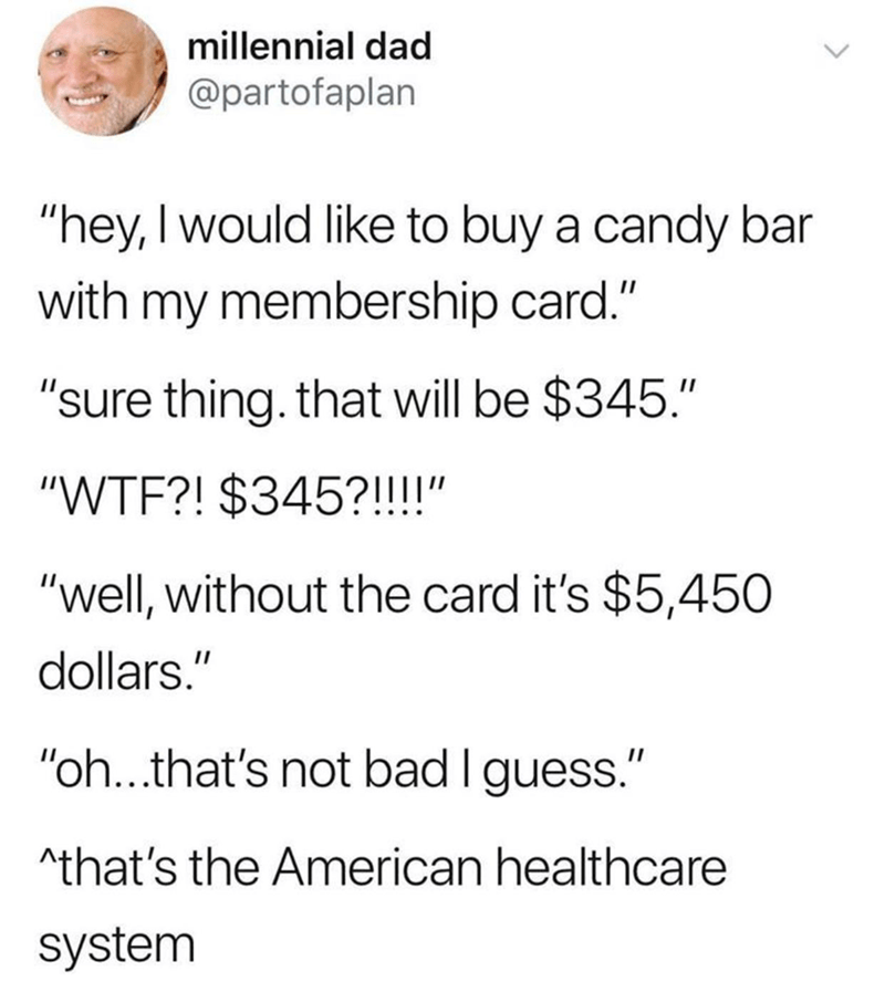 "Text - millennial dad @partofaplan ""hey, I would like to buy a candy bar with my membership card."" ""sure thing. that will be $345."" ""WTF?! $345?!!!"" ""well, without the card it's $5,450 dollars."" ""oh...that's not bad I guess."" ^that's the American healthcare system"