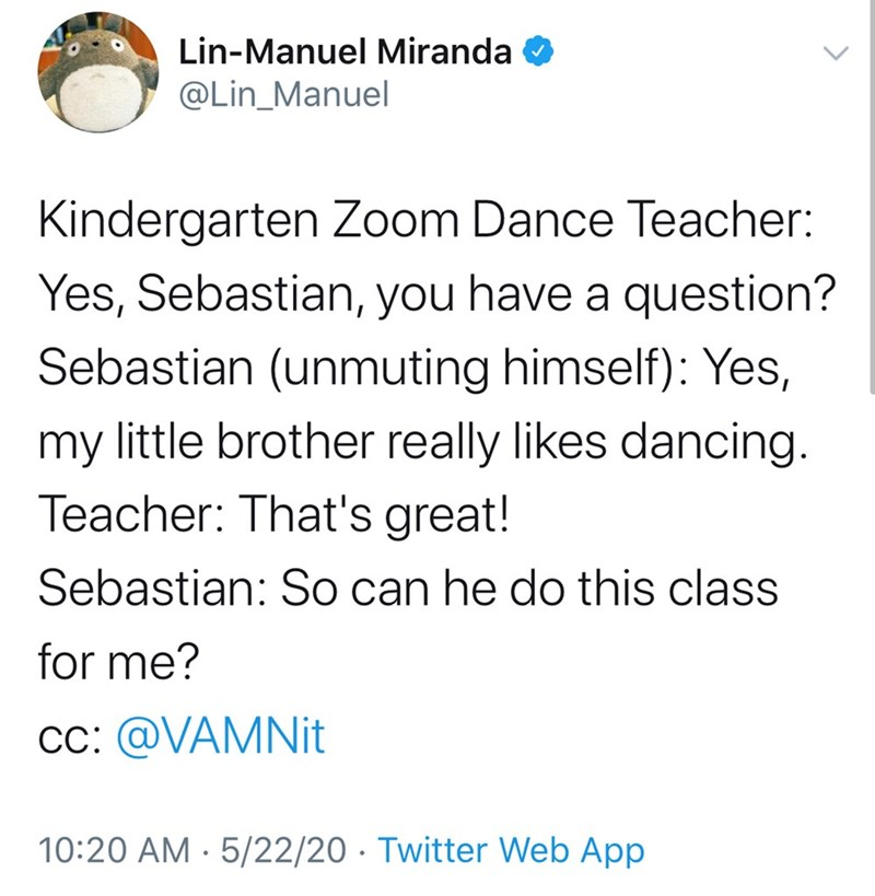 Text - Lin-Manuel Miranda @Lin_Manuel Kindergarten Zoom Dance Teacher: Yes, Sebastian, you have a question? Sebastian (unmuting himself): Yes, my little brother really likes dancing. Teacher: That's great! Sebastian: So can he do this class for me? cc: @VAMNI. 10:20 AM · 5/22/20 · Twitter Web App