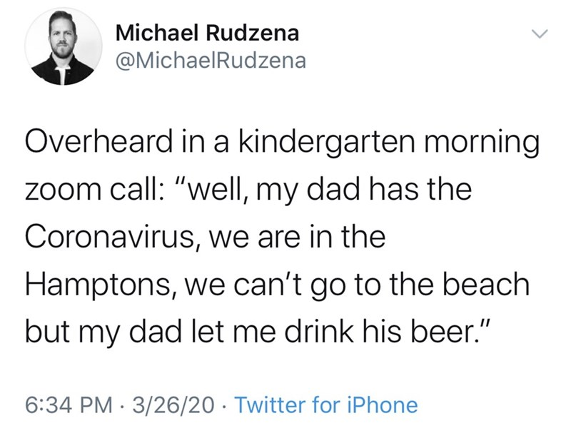 """Text - Michael Rudzena @MichaelRudzena Overheard in a kindergarten morning zoom call: """"well, my dad has the Coronavirus, we are in the Hamptons, we can't go to the beach but my dad let me drink his beer."""" 6:34 PM · 3/26/20 · Twitter for iPhone >"""
