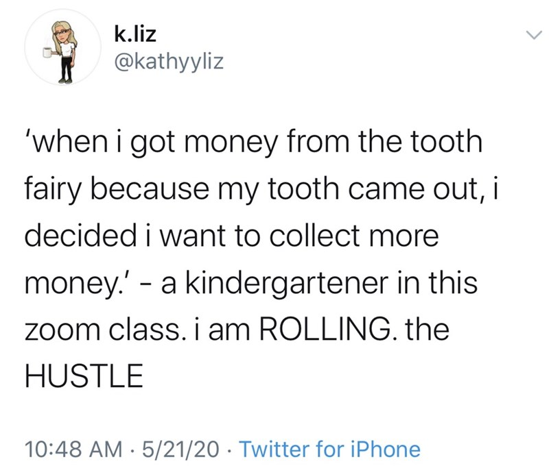 Text - k.liz @kathyyliz 'when i got money from the tooth fairy because my tooth came out, i decided i want to collect more money.' - a kindergartener in this Zoom class. i am ROLLING. the HUSTLE 10:48 AM · 5/21/20 · Twitter for iPhone