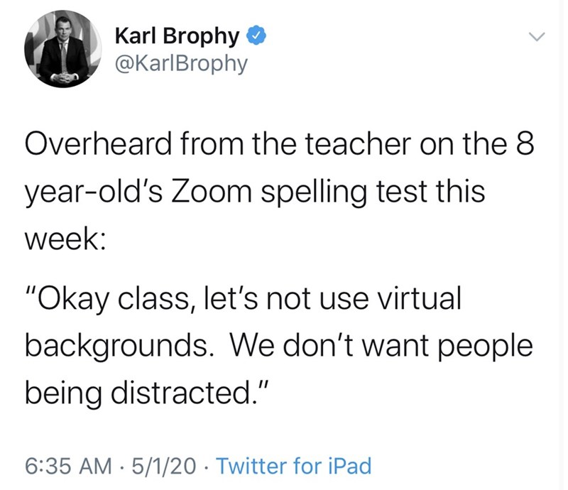"Text - Karl Brophy O @KarlBrophy Overheard from the teacher on the 8 year-old's Zoom spelling test this week: ""Okay class, let's not use virtual backgrounds. We don't want people being distracted."" 6:35 AM · 5/1/20 · Twitter for iPad"