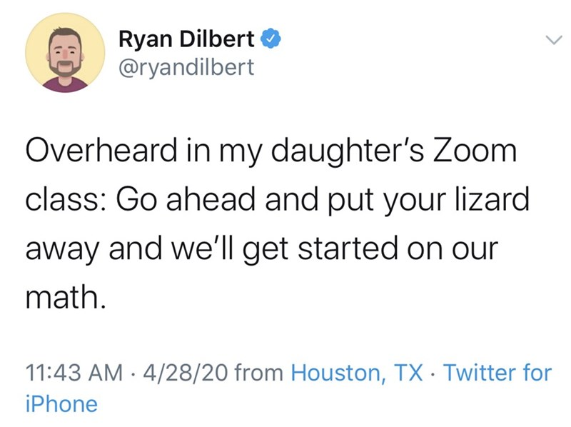 Text - Ryan Dilbert O @ryandilbert Overheard in my daughter's Zoom class: Go ahead and put your lizard away and we'll get started on our math. 11:43 AM · 4/28/20 from Houston, TX · Twitter for iPhone