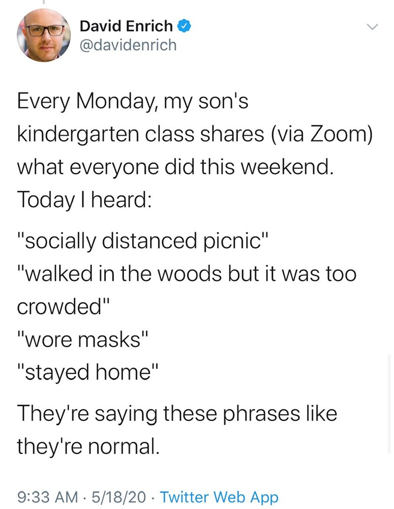 "Text - David Enrich O @davidenrich Every Monday, my son's kindergarten class shares (via Zoom) what everyone did this weekend. Today I heard: ""socially distanced picnic"" ""walked in the woods but it was too crowded"" ""wore masks"" ""stayed home"" They're saying these phrases like they're normal. 9:33 AM - 5/18/20 · Twitter Web App"