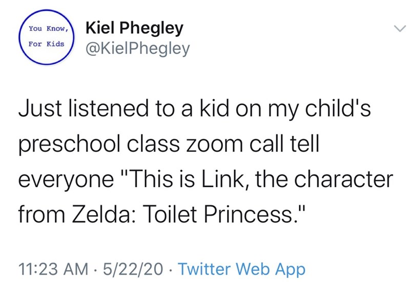 "Text - Kiel Phegley @KielPhegley You Know, For Kids Just listened to a kid on my child's preschool class zoom call tel everyone ""This is Link, the character from Zelda: Toilet Princess."" 11:23 AM - 5/22/20 · Twitter Web App"