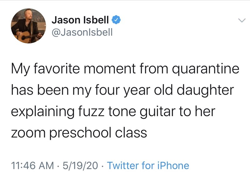 Text - Jason Isbell @Jasonlsbel| My favorite moment from quarantine has been my four year old daughter explaining fuzz tone guitar to her zoom preschool class 11:46 AM · 5/19/20 · Twitter for iPhone