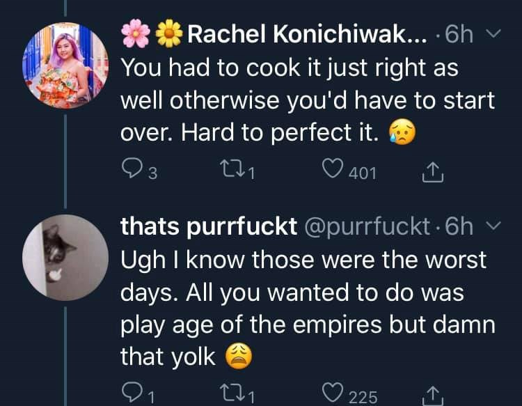 Text - ** Rachel Konichiwak... · 6h You had to cook it just right as well otherwise you'd have to start over. Hard to perfect it. 3 271 O 401 thats purrfuckt @purrfuckt 6h v Ugh I know those were the worst days. All you wanted to do was play age of the empires but damn that yolk 271 225 1