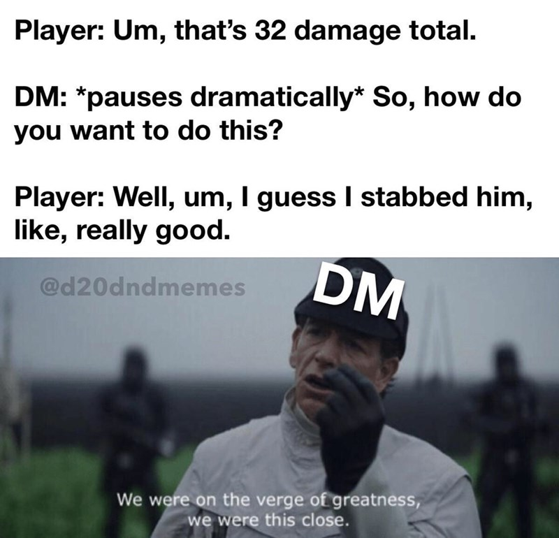 Text - Player: Um, that's 32 damage total. DM: *pauses dramatically* So, how do you want to do this? Player: Well, um, I guess I stabbed him, like, really good. DM @d20dndmemes We were on the verge of greatness, we were this close.