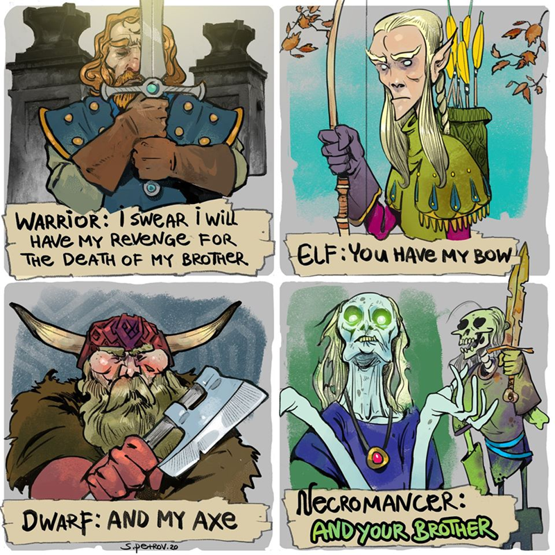 Cartoon - WARRIOR: I SWEAR i wiLl HAVE MY ReVeNGe FOR THe DEATH OF MY BROTHER ELF:You HAVE MY BOW NECROMANCER: ANDYOUR BROTHER DWARF: AND MY AXe SipetRov.20
