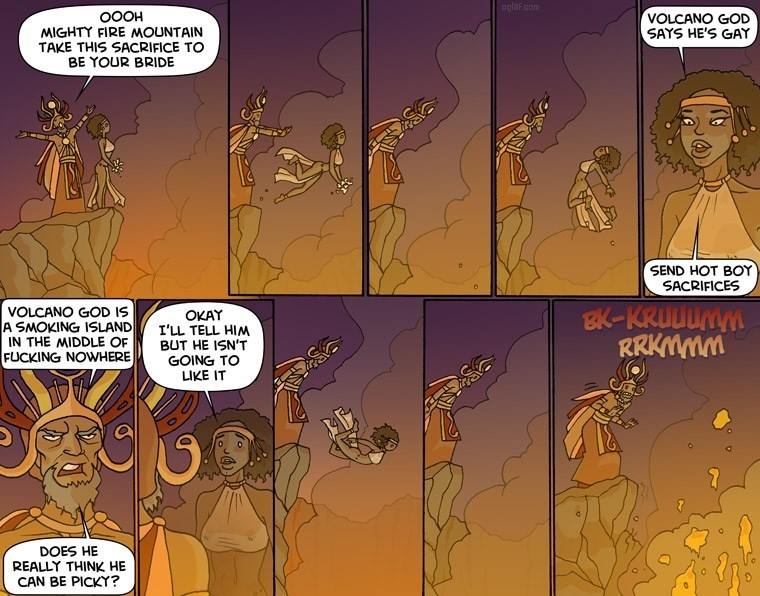 Comics - oglaf.oom 0OOH MIGHTY FIRE MOUNTAIN TAKE THIS SACRIFICE TO BE YOUR BRIDE VOLCANO GOD SAYS HE'S GAY SEND HOT BOY SACRIFICES VOLCANO GOD IS A SMOKING ISLAND IN THE MIDDLE OF FUCKING NOWHERE OKAY I'LL TELL HIM BUT HE ISN'T GOING TO LIKE IT WAwnnn-a RRKMMM DOES HE REALLY THINK HE CAN BE PICKY?