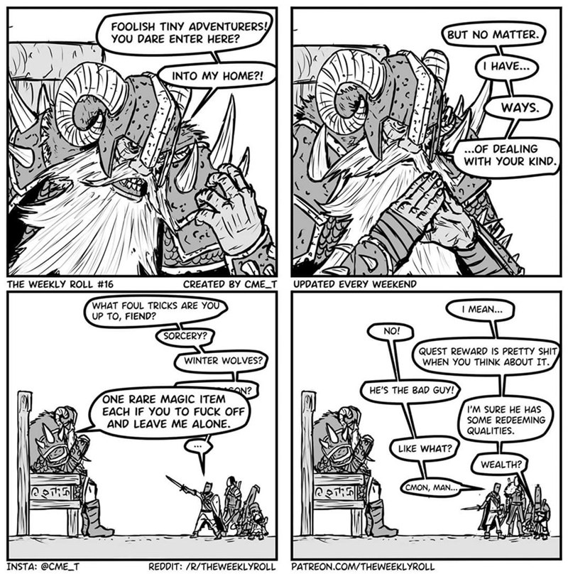 Comics - FOOLISH TINY ADVENTURERS! YOU DARE ENTER HERE? BUT NO MATTER. I HAVE... INTO MY HOME?! WAYS. ..OF DEALING WITH YOUR KIND. THE WEEKLY ROLL #16 CREATED BY CME_T UPDATED EVERY WEEKEND WHAT FOUL TRICKS ARE YOU UP TO, FIEND? I MEAN... NO! SORCERY? QUEST REWARD IS PRETTY SHIT WHEN YOU THINK ABOUT IT. WINTER WOLVES? HE'S THE BAD GUY! SON? ONE RARE MAGIC ITEM EACH IF YOU TO FUCK OFF AND LEAVE ME ALONE. I'M SURE HE HAS SOME REDEEMING QUALITIES. LIKE WHAT? WEALTH? CMON, MAN... INSTA: @CME_T REDDI
