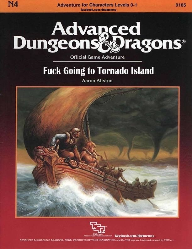 Text - N4 Adventure for Characters Levels 0-1 9185 facebook.com/dndmemes Advanced Dungeonsoragons Official Game Adventure Fuck Going to Tornado Island Aaron Allston TSR, Inc. PROUCT vouR manon face book.com/dndmemes ADVANCED DUNGEONS E DRAGONS, ADED, PRODUCTS OF YOUR IMAGINATION, and the TSR logo are trademarks owned by TSR Inc.