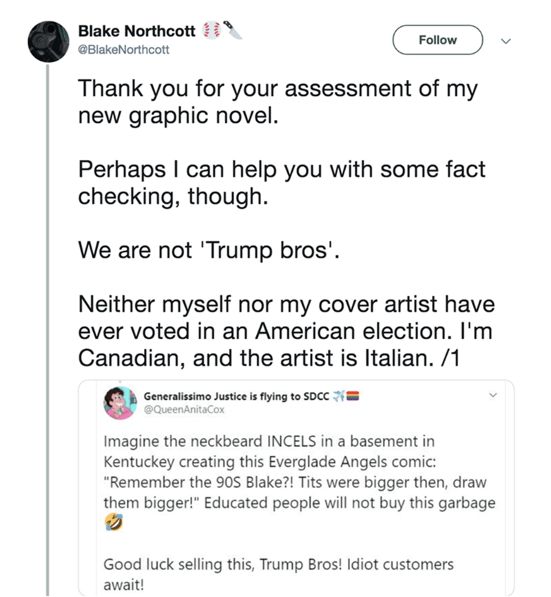 """Text - Blake Northcott Follow @BlakeNorthcott Thank you for your assessment of my new graphic novel. Perhaps I can help you with some fact checking, though. We are not 'Trump bros'. Neither myself nor my cover artist have ever voted in an American election. I'm Canadian, and the artist is Italian. /1 Generalissimo Justice is flying to SDCC @QueenAnitaCox Imagine the neckbeard INCELS in a basement in Kentuckey creating this Everglade Angels comic: """"Remember the 90S Blake?! Tits were bigger then,"""