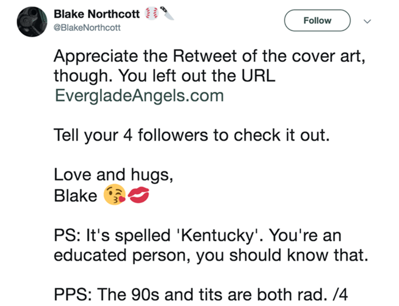 Text - Blake Northcott Follow @BlakeNorthcott Appreciate the Retweet of the cover art, though. You left out the URL EvergladeAngels.com Tell your 4 followers to check it out. Love and hugs, Blake PS: It's spelled 'Kentucky'. You're an educated person, you should know that. PPS: The 90s and tits are both rad. /4
