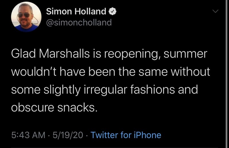 Text - Simon Holland O @simoncholland Glad Marshalls is reopening, summer wouldn't have been the same without some slightly irregular fashions and obscure snacks. 5:43 AM · 5/19/20 · Twitter for iPhone