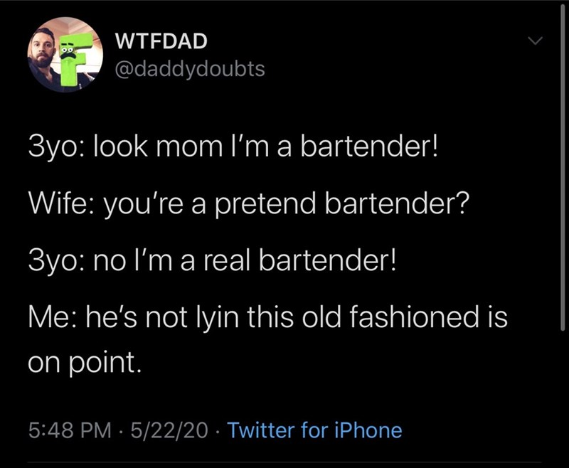 Text - WTFDAD @daddydoubts 3yo: look mom l'm a bartender! Wife: you're a pretend bartender? 3yo: no l'm a real bartender! Me: he's not lyin this old fashioned is on point. 5:48 PM · 5/22/20 · Twitter for iPhone