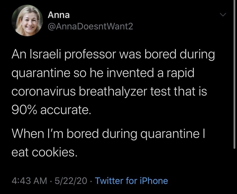 Text - Anna @AnnaDoesntWant2 An Israeli professor was bored during quarantine so he invented a rapid coronavirus breathalyzer test that is 90% accurate. When I'm bored during quarantine I eat cookies. 4:43 AM · 5/22/20 · Twitter for iPhone
