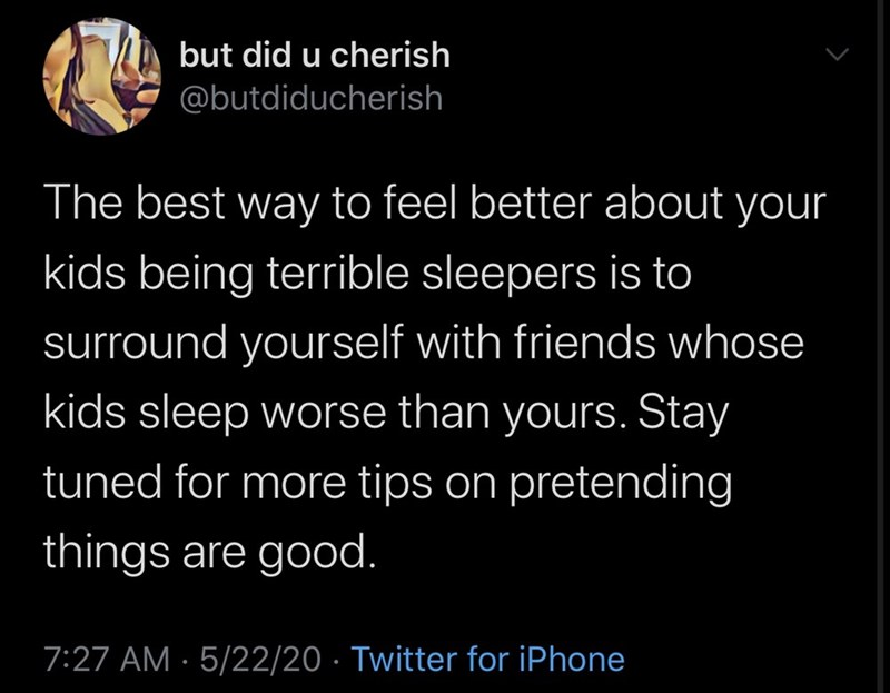 Text - but did u cherish @butdiducherish The best way to feel better about your kids being terrible sleepers is to surround yourself with friends whose kids sleep worse than yours. Stay tuned for more tips on pretending things are good. 7:27 AM · 5/22/20 · Twitter for iPhone