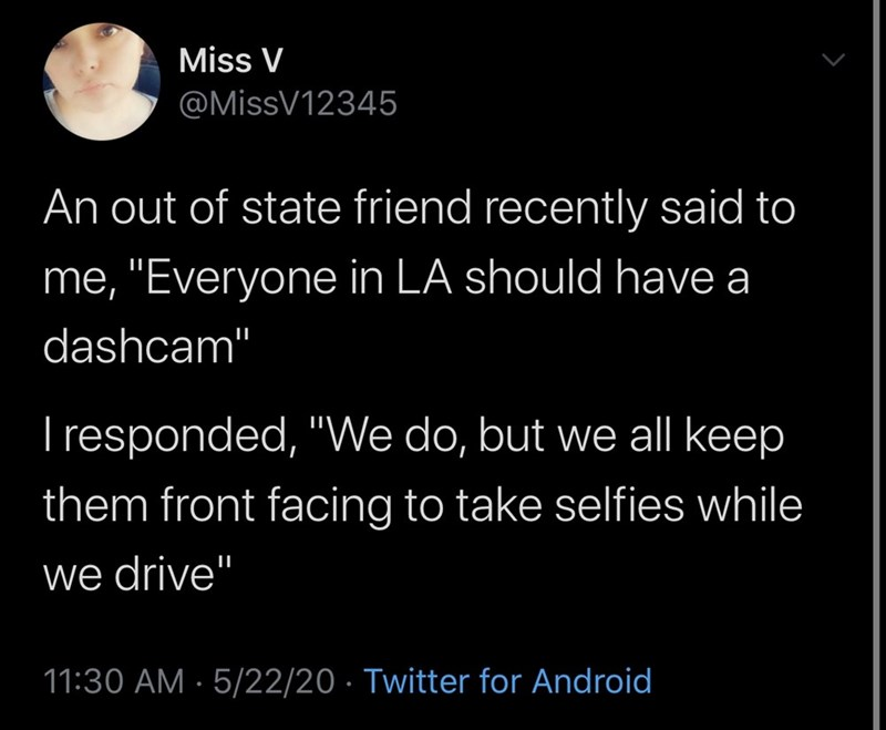 "Text - Miss V @MissV12345 An out of state friend recently said to me, ""Everyone in LA should have a dashcam"" I responded, ""We do, but we all keep them front facing to take selfies while we drive' 11:30 AM · 5/22/20 · Twitter for Android"