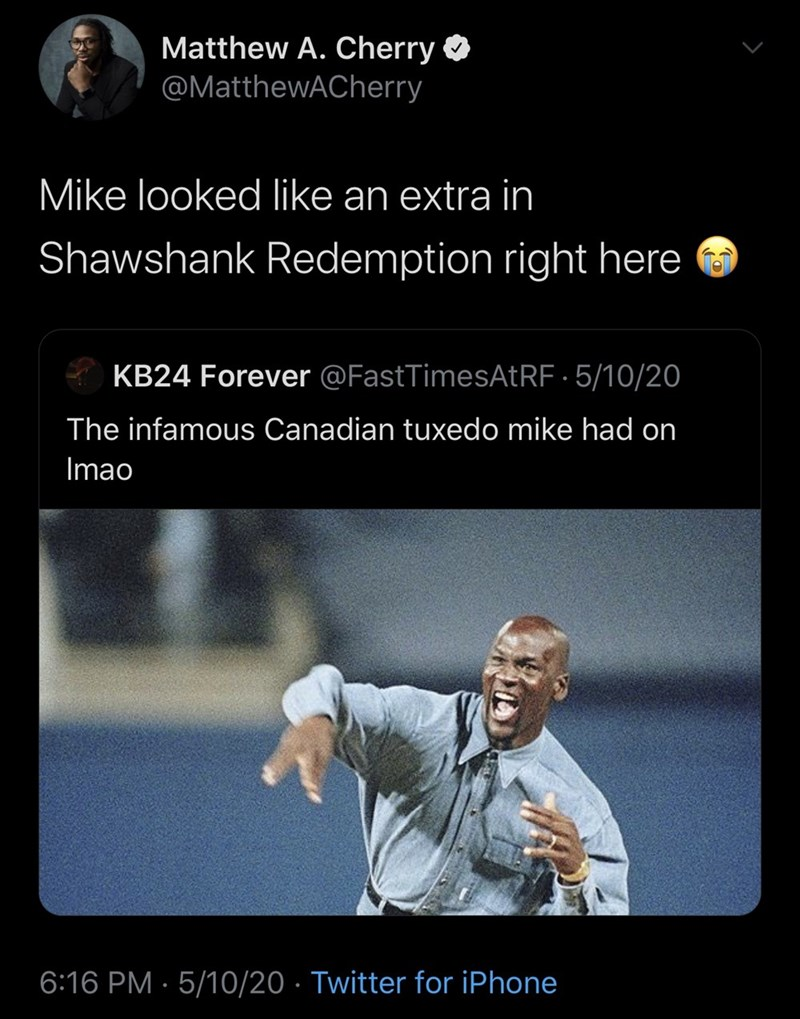 Text - Matthew A. Cherry O @MatthewACherry Mike looked like an extra in Shawshank Redemption right here KB24 Forever @FastTimesAtRF · 5/10/20 The infamous Canadian tuxedo mike had on Imao 6:16 PM · 5/10/20 · Twitter for iPhone