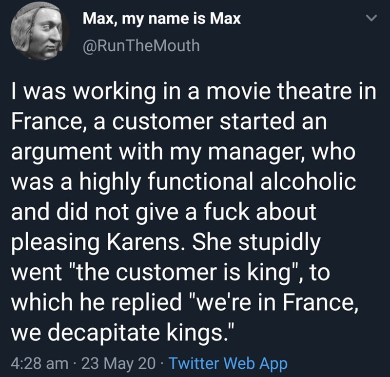 "Text - Max, my name is Max @RunTheMouth I was working in a movie theatre in France, a customer started an argument with my manager, who was a highly functional alcoholic and did not give a fuck about pleasing Karens. She stupidly went ""the customer is king"", to which he replied ""we're in France, we decapitate kings."" 4:28 am · 23 May 20 · Twitter Web App"