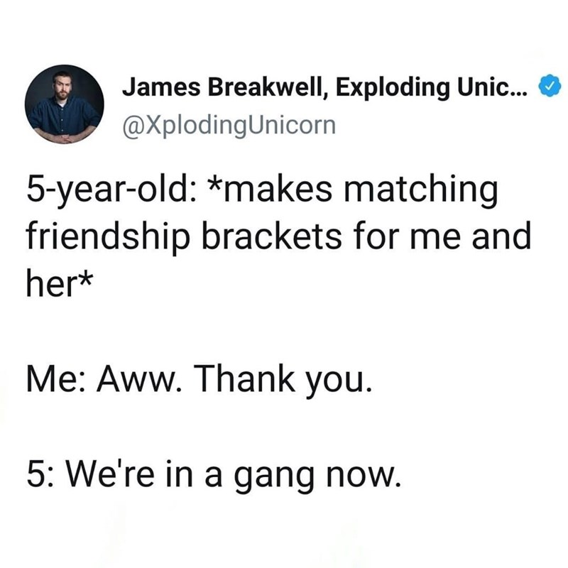 Text - James Breakwell, Exploding Unic. @XplodingUnicorn 5-year-old: *makes matching friendship brackets for me and her* Me: Aww. Thank you. 5: We're in a gang now.