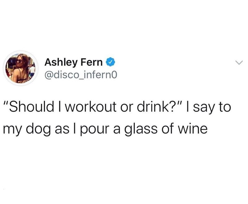 "Text - Ashley Fern O @disco_infern0 ""Should I workout or drink?"" 