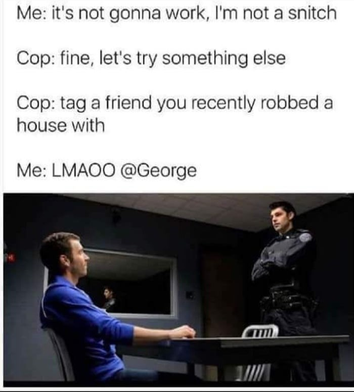 Text - Me: it's not gonna work, I'm not a snitch Cop: fine, let's try something else Cop: tag a friend you recently robbed a house with Me: LMAOO @George