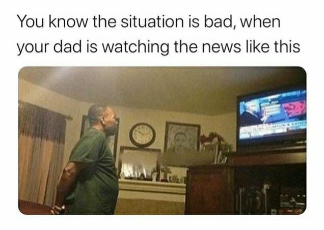 Text - You know the situation is bad, when your dad is watching the news like this