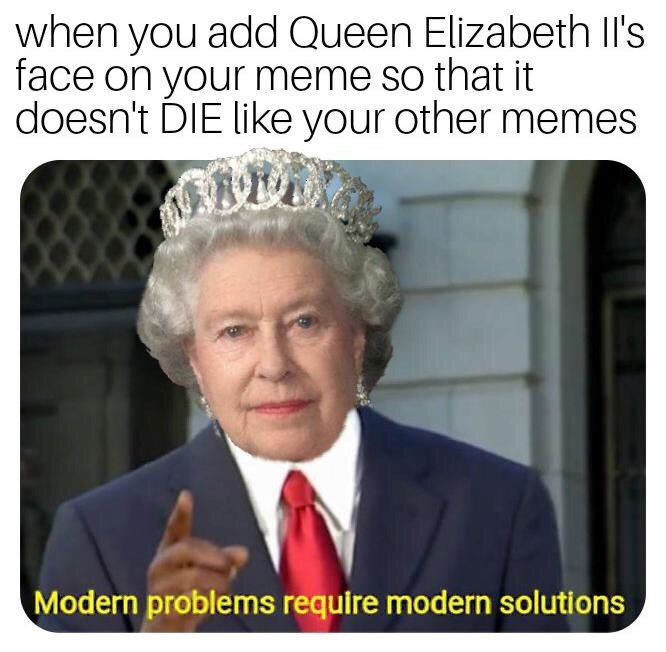 Photo caption - when you add Queen Elizabeth Il's face on your meme so that it doesn't DIE like your other memes Modern problems require modern solutions