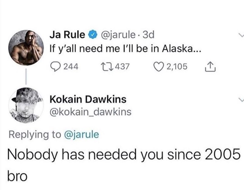 Text - Ja Rule O @jarule · 3d If y'all need me l'll be in Alaska... Q 244 27437 ♡ 2,105 Kokain Dawkins @kokain_dawkins Replying to @jarule Nobody has needed you since 2005 bro