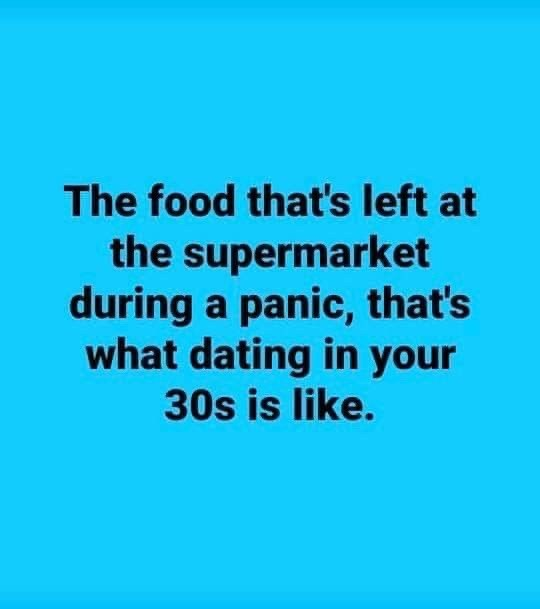 Text - The food that's left at the supermarket during a panic, that's what dating in your 30s is like.