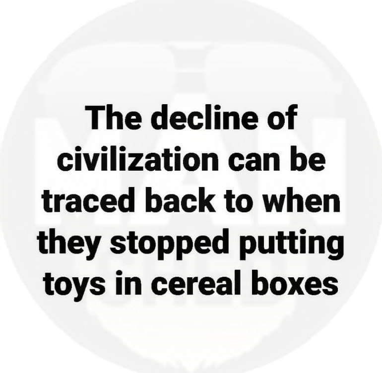 Text - The decline of civilization can be traced back to when they stopped putting toys in cereal boxes