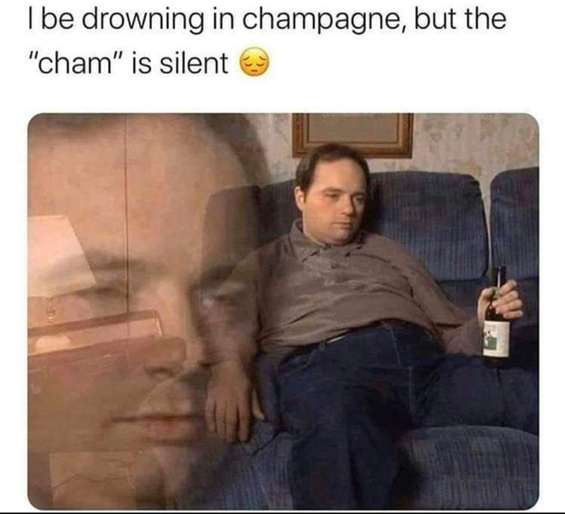 "Text - I be drowning in champagne, but the ""cham"" is silent"