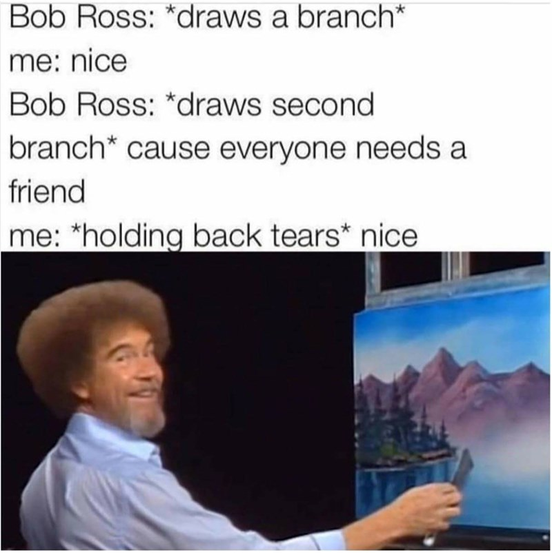Text - Bob Ross: *draws a branch* me: nice Bob Ross: *draws second branch* cause everyone needs a friend me: *holding back tears* nice